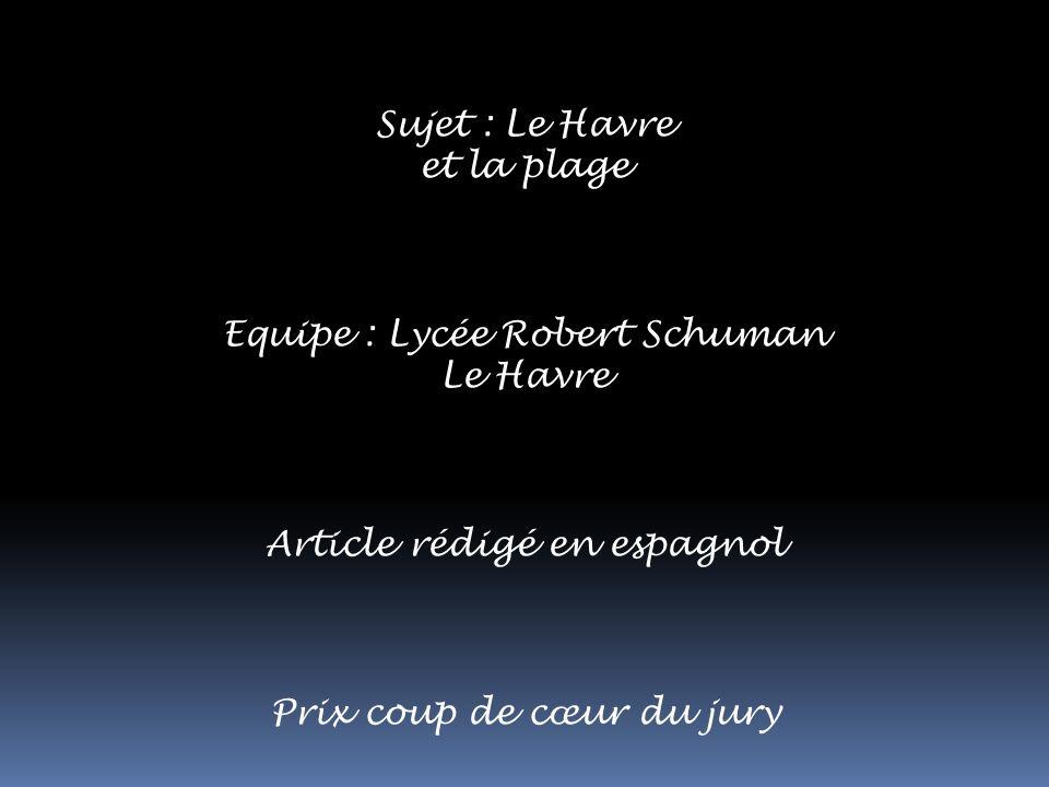 Sujet : Le Havre et la plage Equipe : Lycée Robert Schuman Le Havre Article rédigé en espagnol Prix coup de cœur du jury