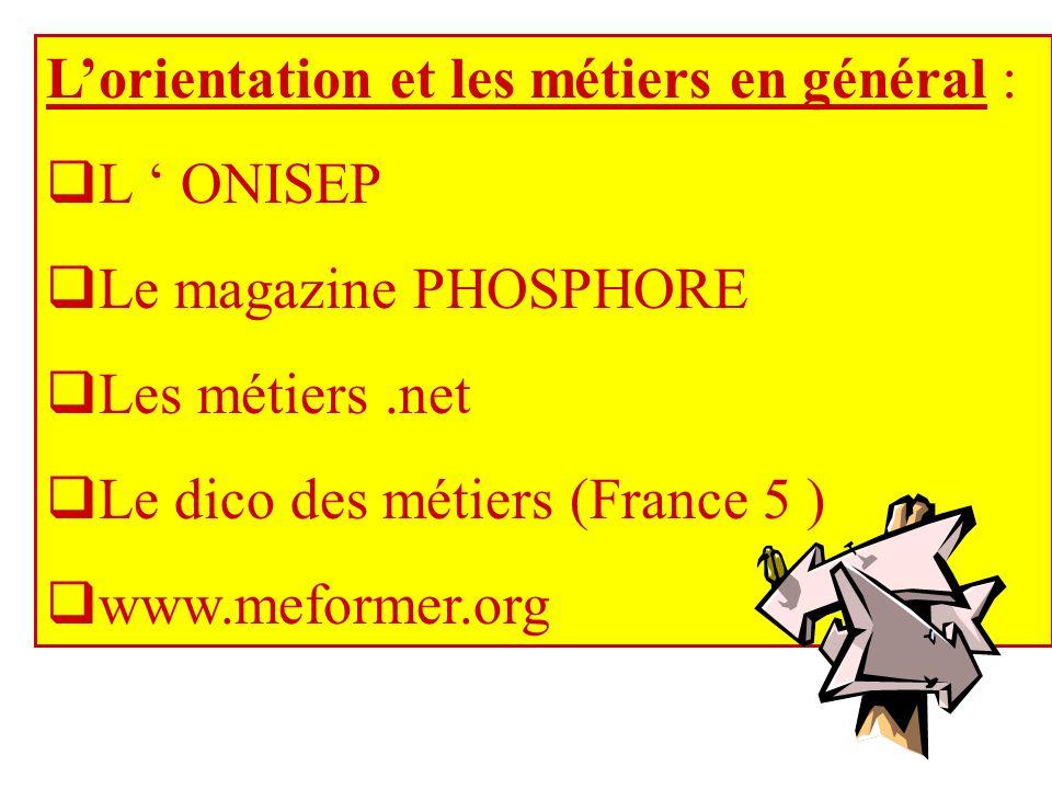 Lorientation et les métiers en général : L ONISEP Le magazine PHOSPHORE Les métiers.net Le dico des métiers (France 5 ) www.meformer.org