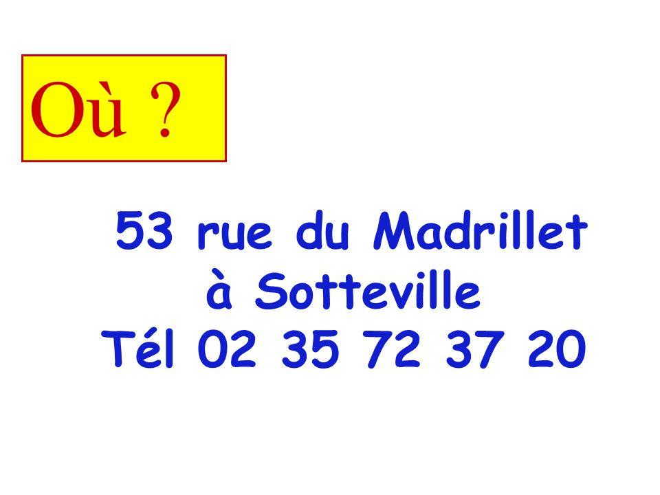 53 rue du Madrillet à Sotteville Tél 02 35 72 37 20 Où