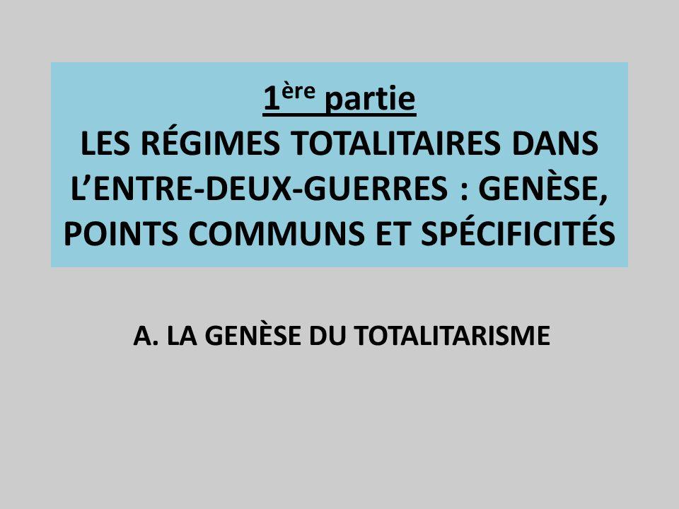 1 ère partie LES RÉGIMES TOTALITAIRES DANS LENTRE-DEUX-GUERRES : GENÈSE, POINTS COMMUNS ET SPÉCIFICITÉS A. LA GENÈSE DU TOTALITARISME