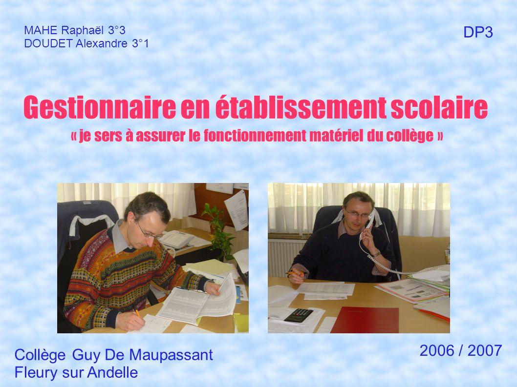 Gestionnaire en établissement scolaire « je sers à assurer le fonctionnement matériel du collège » MAHE Raphaël 3°3 DOUDET Alexandre 3°1 DP3 Collège G