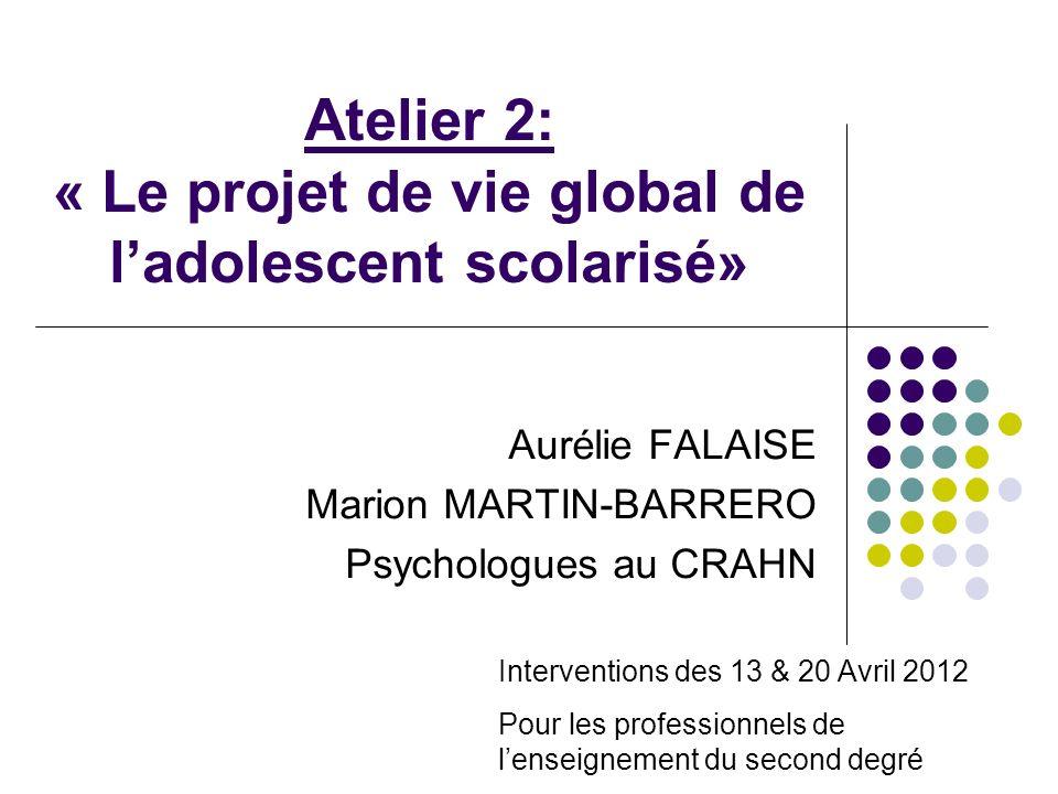 Atelier 2: « Le projet de vie global de ladolescent scolarisé» Aurélie FALAISE Marion MARTIN-BARRERO Psychologues au CRAHN Interventions des 13 & 20 A