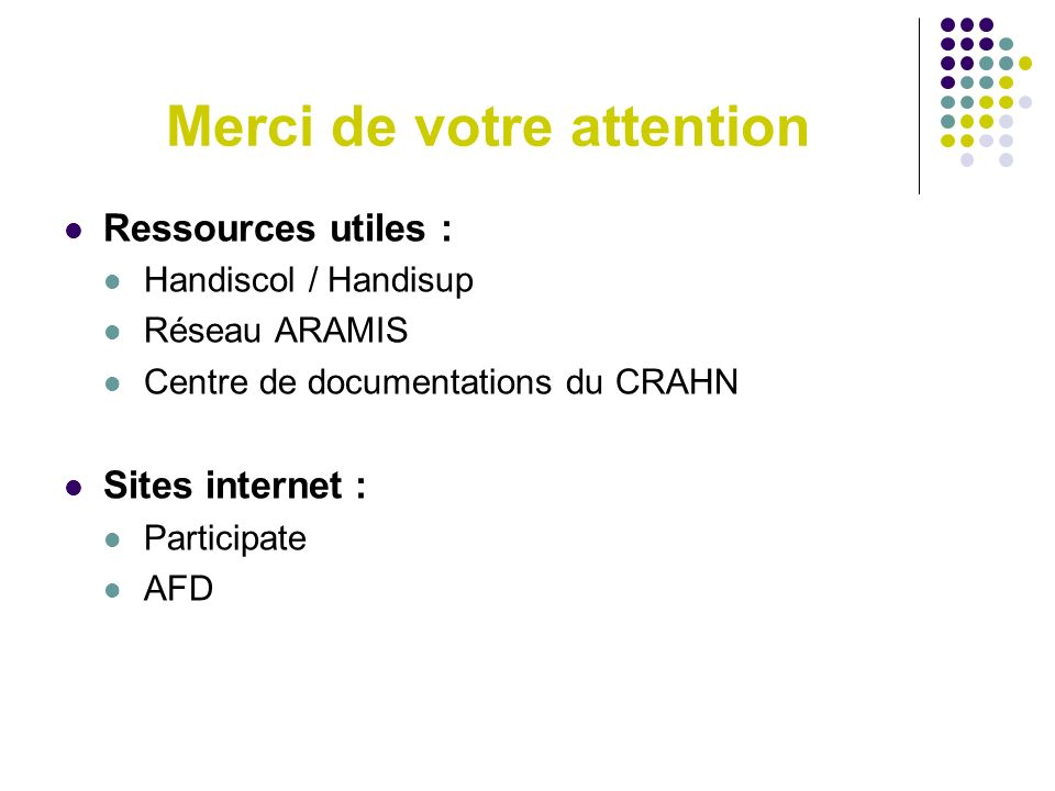 Merci de votre attention Ressources utiles : Handiscol / Handisup Réseau ARAMIS Centre de documentations du CRAHN Sites internet : Participate AFD