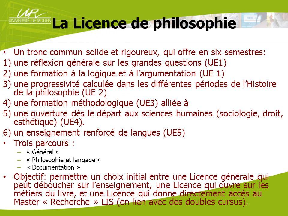 La Licence de philosophie Un tronc commun solide et rigoureux, qui offre en six semestres: 1)une réflexion générale sur les grandes questions (UE1) 2)