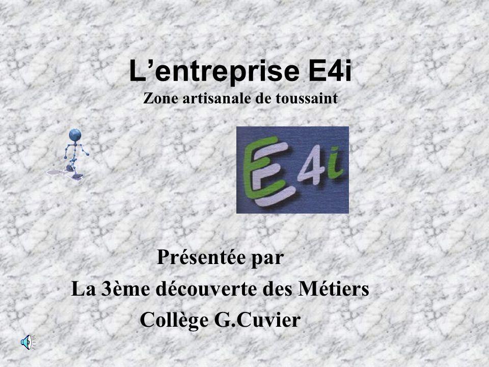 Lentreprise E4i Zone artisanale de toussaint Présentée par La 3ème découverte des Métiers Collège G.Cuvier