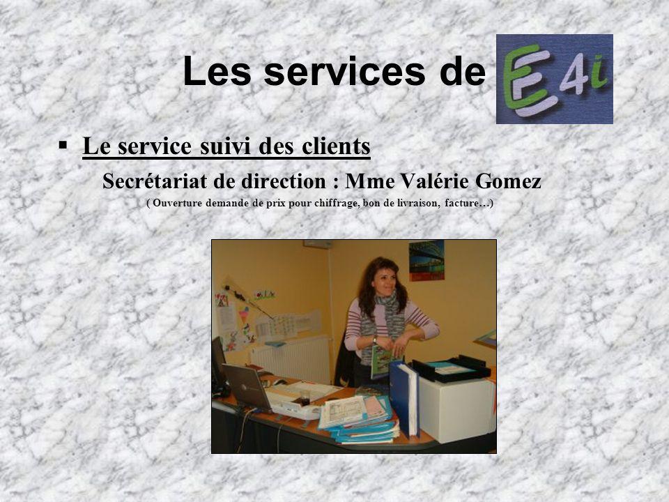 Les services de Le service suivi des clients Secrétariat de direction : Mme Valérie Gomez ( Ouverture demande de prix pour chiffrage, bon de livraison