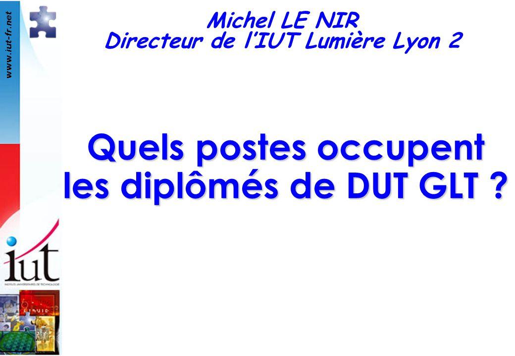 www.iut-fr.net Quels postes occupent les diplômés de DUT GLT ? Michel LE NIR Directeur de lIUT Lumière Lyon 2