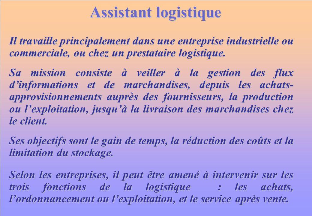www.iut-fr.net Assistant logistique Sa mission consiste à veiller à la gestion des flux dinformations et de marchandises, depuis les achats- approvisionnements auprès des fournisseurs, la production ou lexploitation, jusquà la livraison des marchandises chez le client.