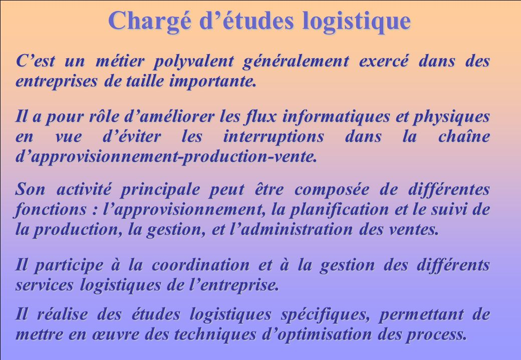 www.iut-fr.net Chargé détudes logistique Il a pour rôle daméliorer les flux informatiques et physiques en vue déviter les interruptions dans la chaîne dapprovisionnement-production-vente.