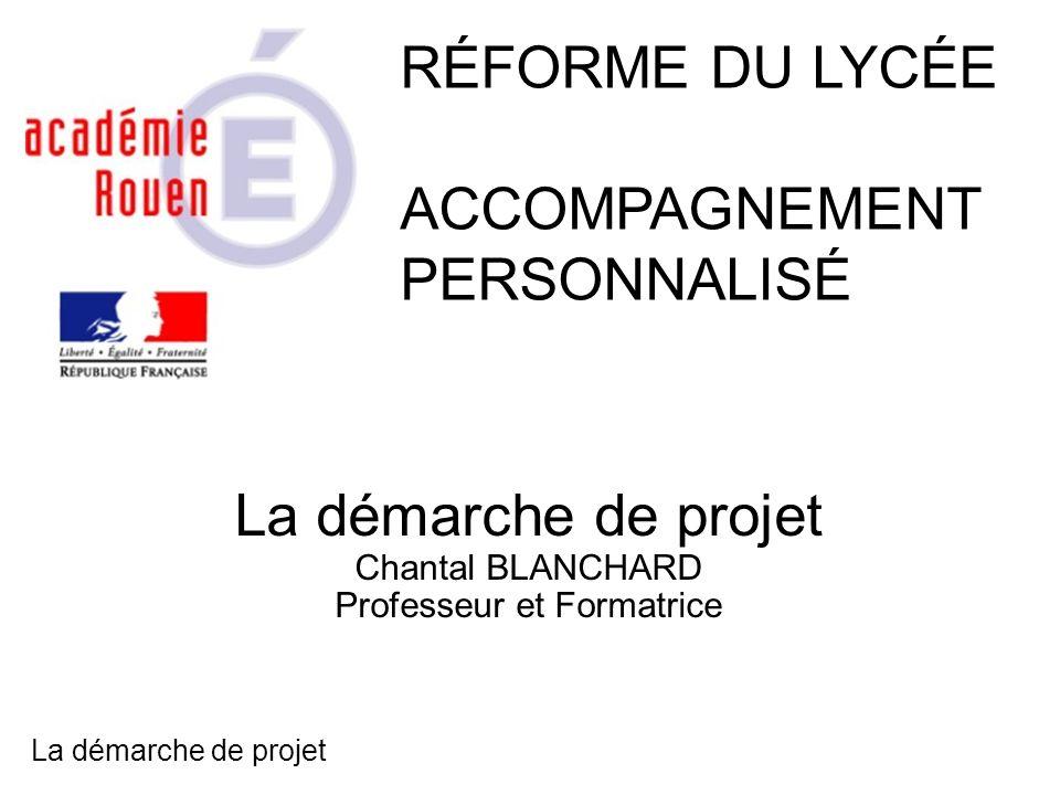 La démarche de projet Chantal BLANCHARD Professeur et Formatrice RÉFORME DU LYCÉE ACCOMPAGNEMENT PERSONNALISÉ La démarche de projet