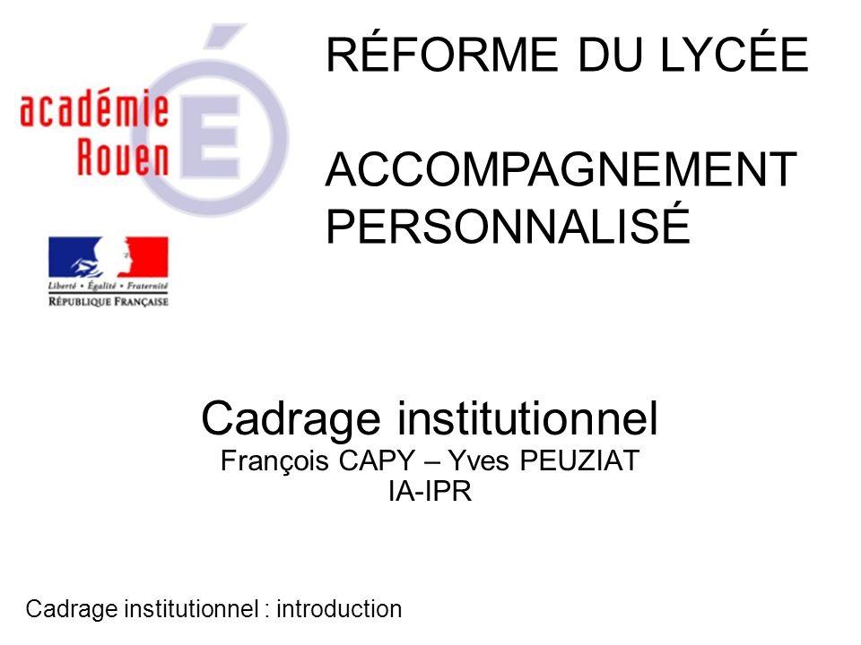 Cadrage institutionnel François CAPY – Yves PEUZIAT IA-IPR RÉFORME DU LYCÉE ACCOMPAGNEMENT PERSONNALISÉ Cadrage institutionnel : introduction