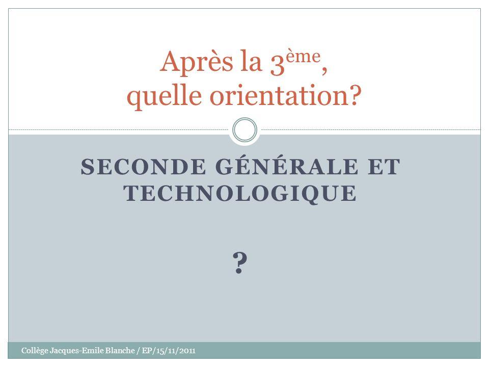 Collège Jacques-Emile Blanche / EP/15/11/2011 SECONDE GÉNÉRALE ET TECHNOLOGIQUE ? Après la 3 ème, quelle orientation?