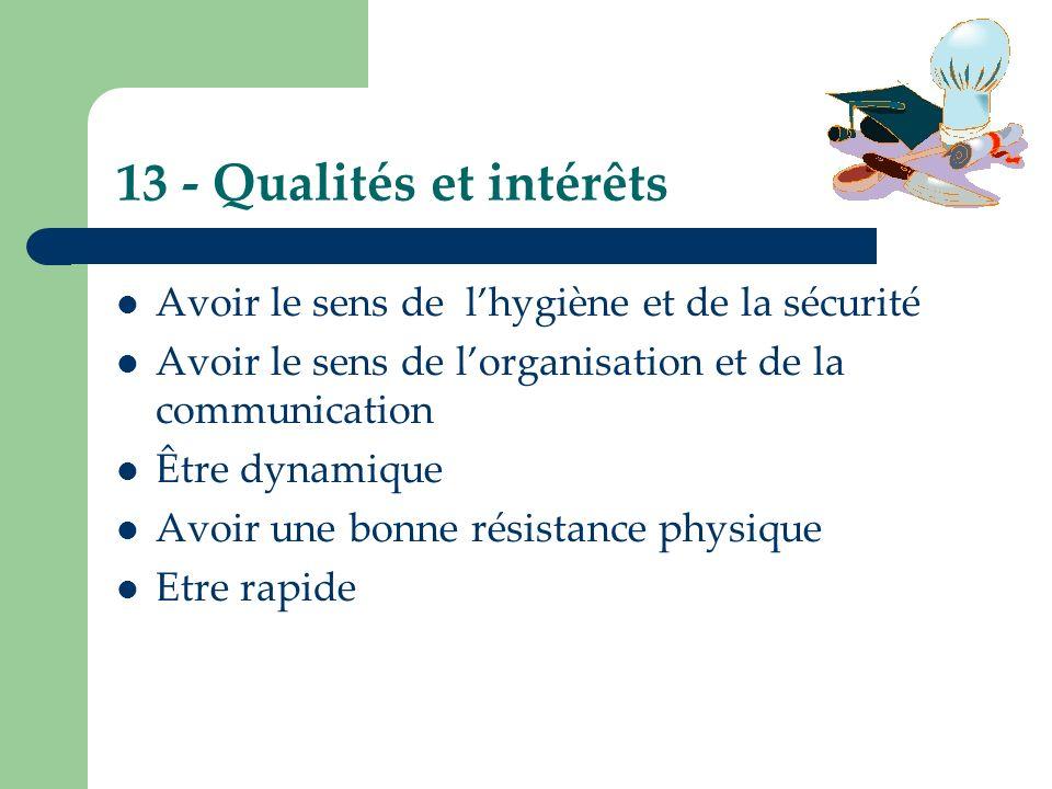13 - Qualités et intérêts Avoir le sens de lhygiène et de la sécurité Avoir le sens de lorganisation et de la communication Être dynamique Avoir une b