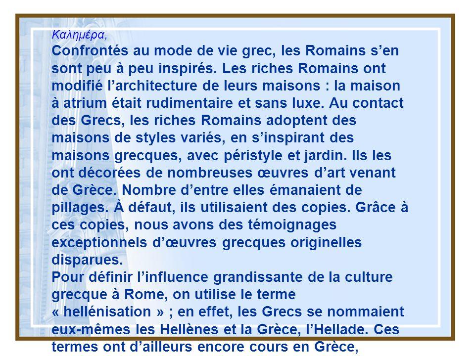 Kαλημέρα, Confrontés au mode de vie grec, les Romains sen sont peu à peu inspirés. Les riches Romains ont modifié larchitecture de leurs maisons : la