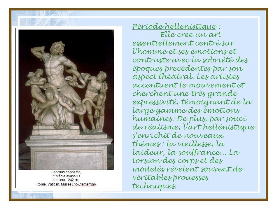 Période hellénistique : Elle crée un art essentiellement centré sur lhomme et ses émotions et contraste avec la sobriété des époques précédentes par s