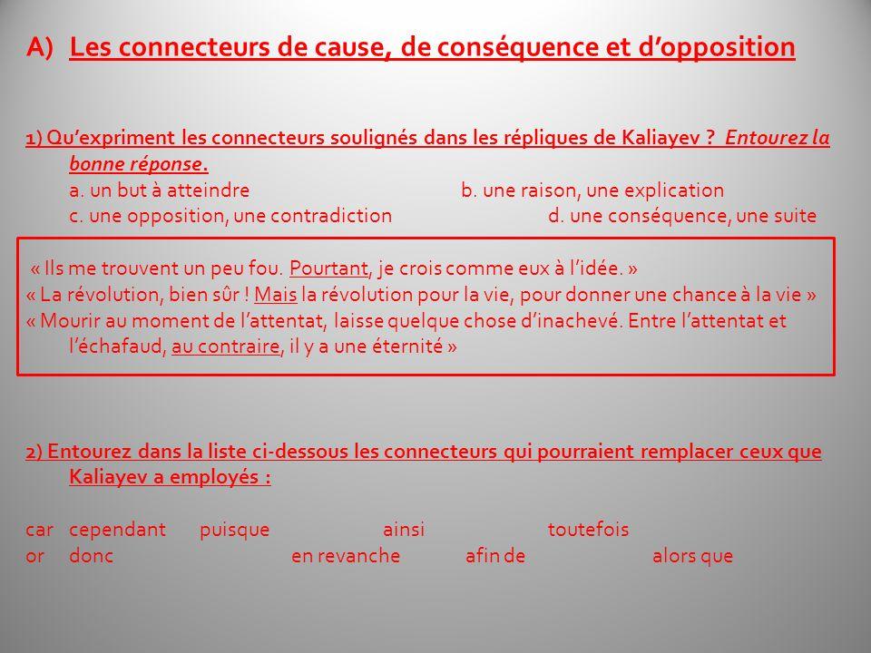 A)Les connecteurs de cause, de conséquence et dopposition 1) Quexpriment les connecteurs soulignés dans les répliques de Kaliayev ? Entourez la bonne
