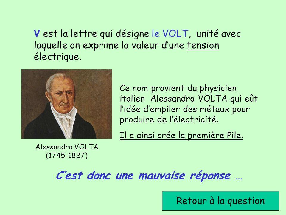 Cest donc une mauvaise réponse … Retour à la question Ce nom provient du physicien italien Alessandro VOLTA qui eût lidée dempiler des métaux pour pro