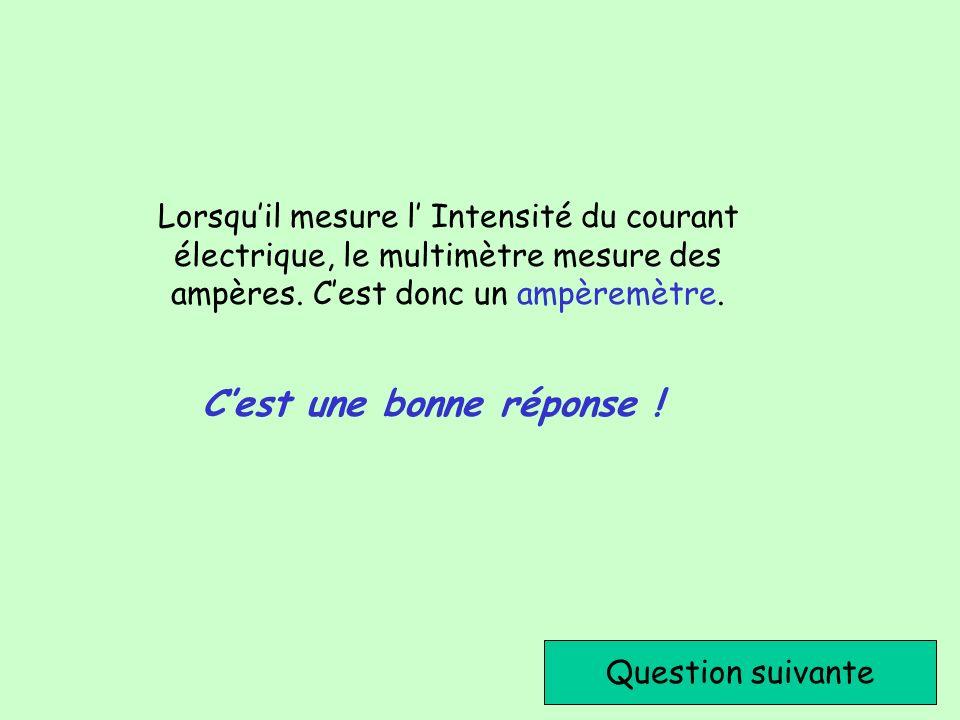Cest une bonne réponse ! Question suivante Lorsquil mesure l Intensité du courant électrique, le multimètre mesure des ampères. Cest donc un ampèremèt