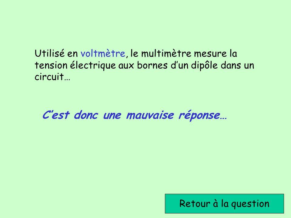 Retour à la question Utilisé en voltmètre, le multimètre mesure la tension électrique aux bornes dun dipôle dans un circuit… Cest donc une mauvaise ré