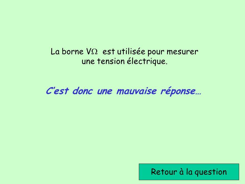 Retour à la question Cest donc une mauvaise réponse… La borne V est utilisée pour mesurer une tension électrique.
