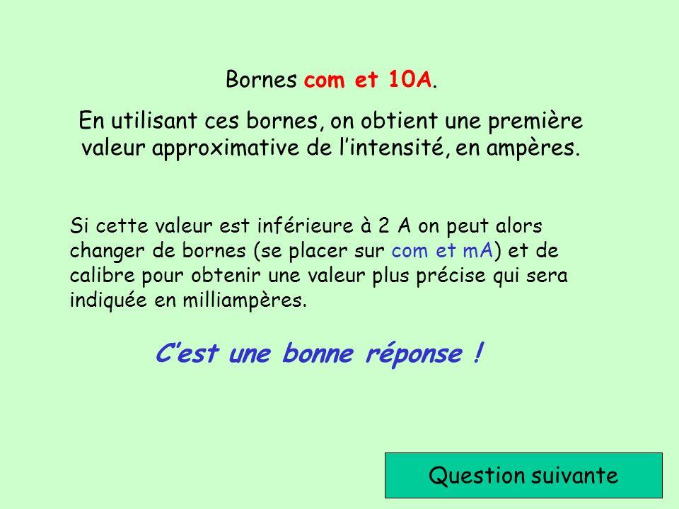 Cest une bonne réponse ! Question suivante Bornes com et 10A. En utilisant ces bornes, on obtient une première valeur approximative de lintensité, en