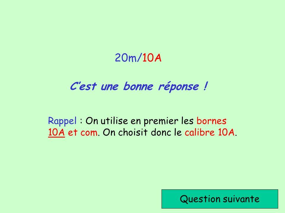 Cest une bonne réponse ! Question suivante 20m/10A Rappel : On utilise en premier les bornes 10A et com. On choisit donc le calibre 10A.