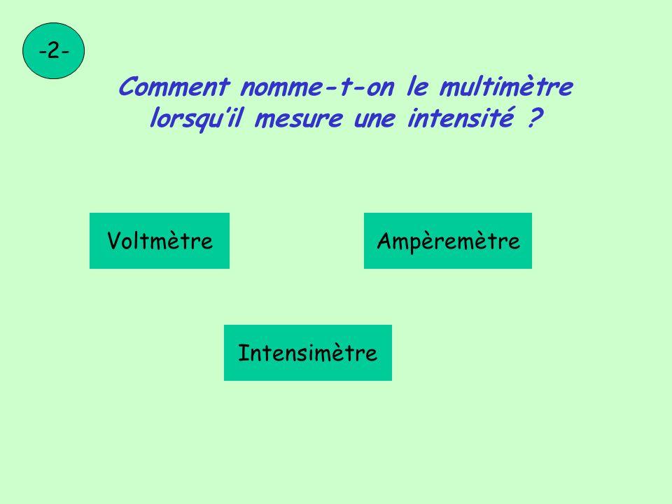 Comment nomme-t-on le multimètre lorsquil mesure une intensité ? -2- VoltmètreAmpèremètre Intensimètre