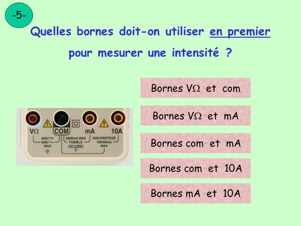 Quelles bornes doit-on utiliser en premier pour mesurer une intensité ? -5- Bornes V et com Bornes V et mA Bornes com et mA Bornes com et 10A Bornes m