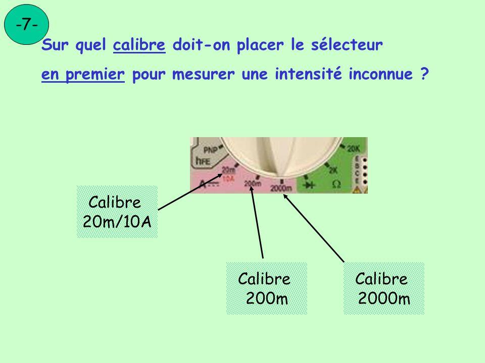 Sur quel calibre doit-on placer le sélecteur en premier pour mesurer une intensité inconnue ? -7- Calibre 20m/10A Calibre 200m Calibre 2000m
