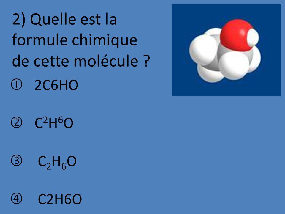 2) Quelle est la formule chimique de cette molécule ? 2C6HO C 2 H 6 O