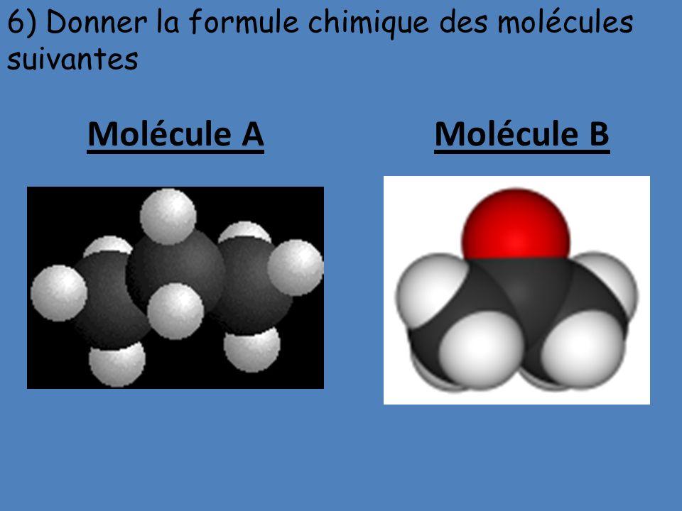 Molécule AMolécule B 6) Donner la formule chimique des molécules suivantes