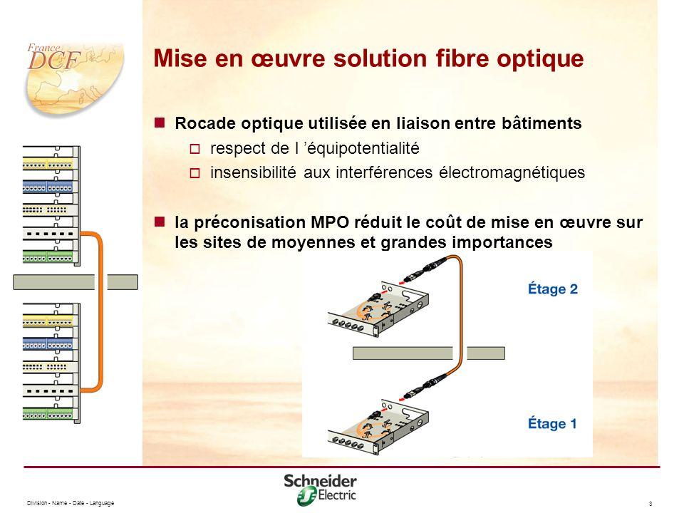 Division - Name - Date - Language 3 Mise en œuvre solution fibre optique Rocade optique utilisée en liaison entre bâtiments respect de l équipotentialité insensibilité aux interférences électromagnétiques la préconisation MPO réduit le coût de mise en œuvre sur les sites de moyennes et grandes importances