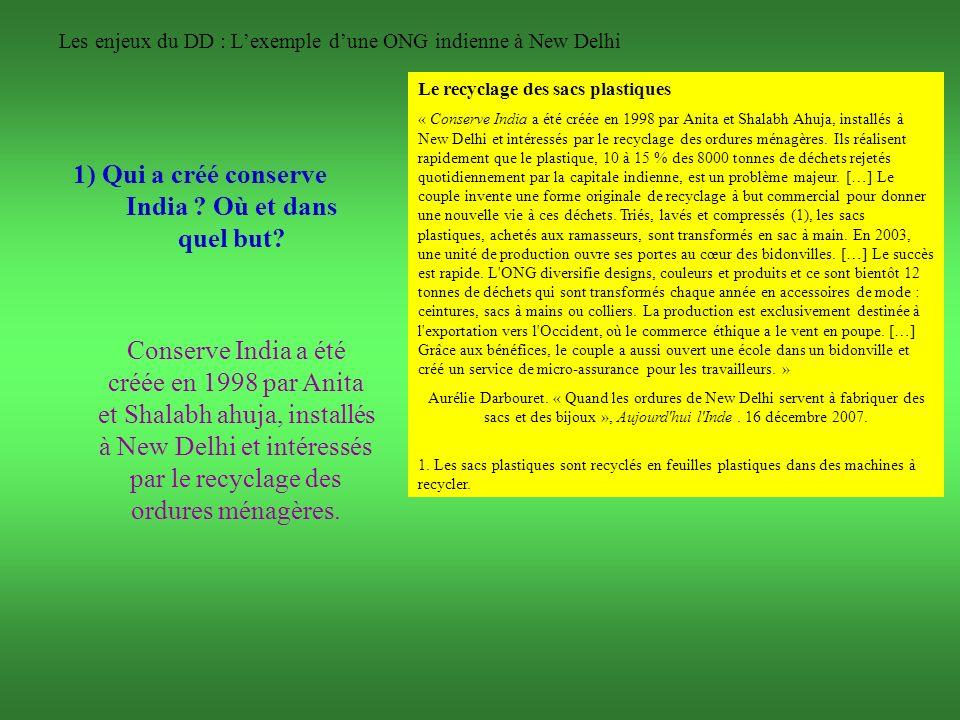 Les enjeux du DD : Lexemple dune ONG indienne à New Delhi 1) Qui a créé conserve India ? Où et dans quel but? Conserve India a été créée en 1998 par A