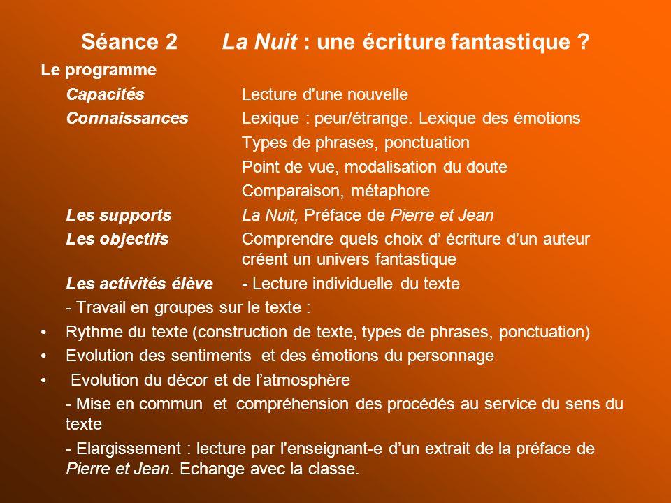 Séance 2 La Nuit : une écriture fantastique ? Le programme Capacités Lecture d'une nouvelle ConnaissancesLexique : peur/étrange. Lexique des émotions