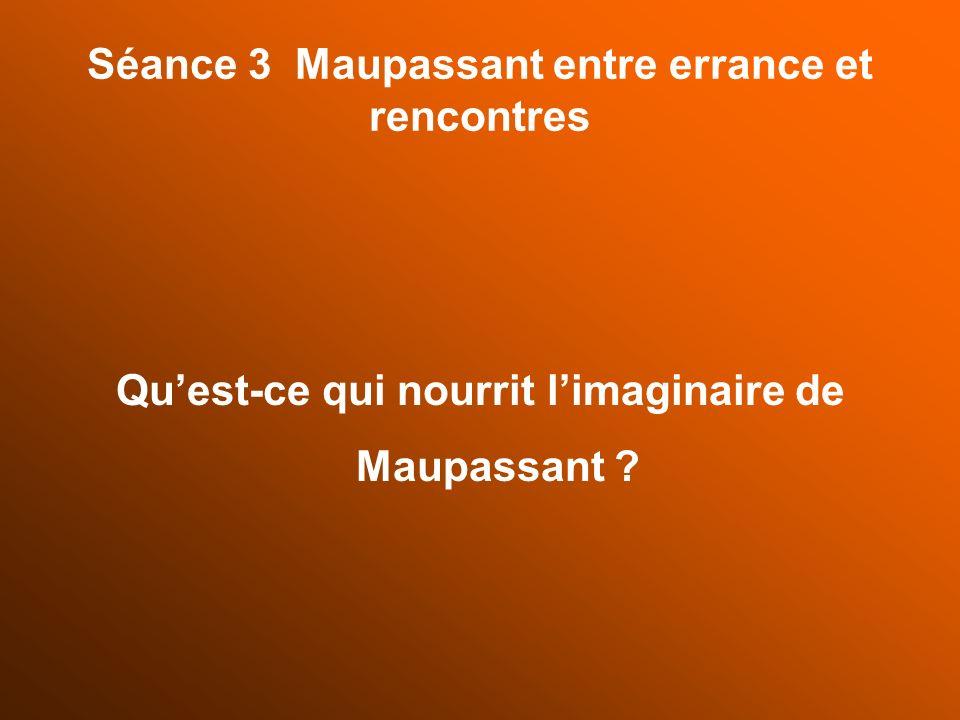 Séance 3 Maupassant entre errance et rencontres Quest-ce qui nourrit limaginaire de Maupassant ?
