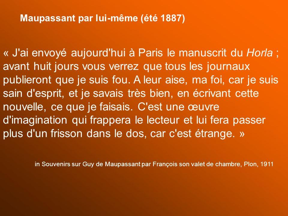 « J'ai envoyé aujourd'hui à Paris le manuscrit du Horla ; avant huit jours vous verrez que tous les journaux publieront que je suis fou. A leur aise,