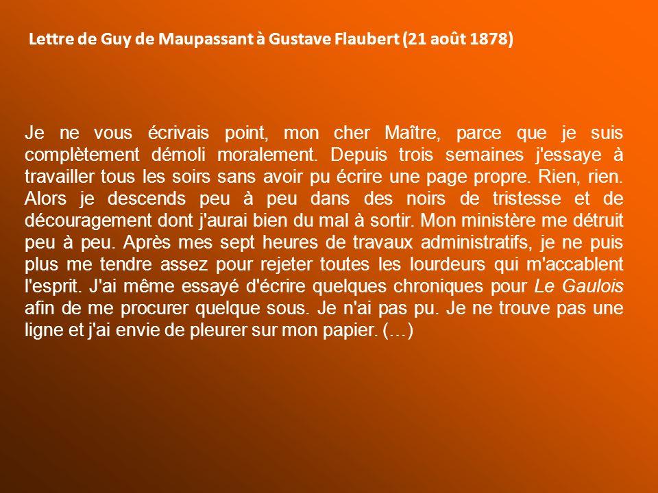 Lettre de Guy de Maupassant à Gustave Flaubert (21 août 1878) Je ne vous écrivais point, mon cher Maître, parce que je suis complètement démoli morale