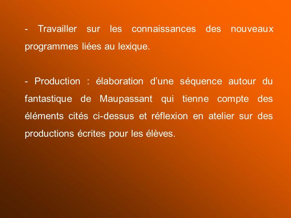 - Travailler sur les connaissances des nouveaux programmes liées au lexique. - Production : élaboration dune séquence autour du fantastique de Maupass