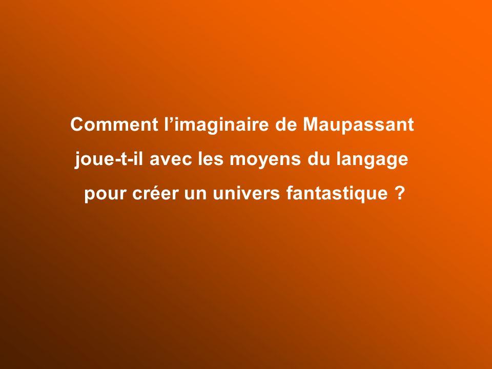 Comment limaginaire de Maupassant joue-t-il avec les moyens du langage pour créer un univers fantastique ?