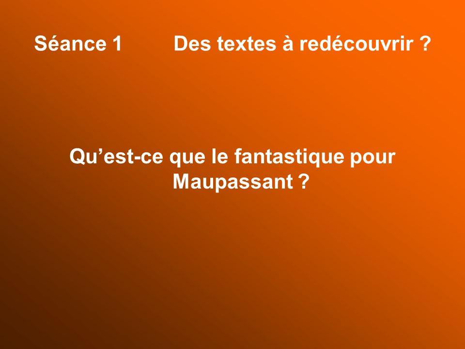 Séance 1 Des textes à redécouvrir ? Quest-ce que le fantastique pour Maupassant ?