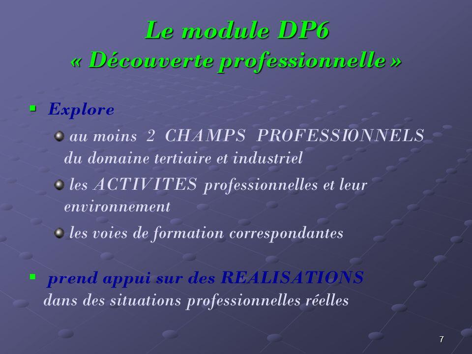 7 Le module DP6 « Découverte professionnelle » Explore au moins 2 CHAMPS PROFESSIONNELS du domaine tertiaire et industriel les ACTIVITES professionnel