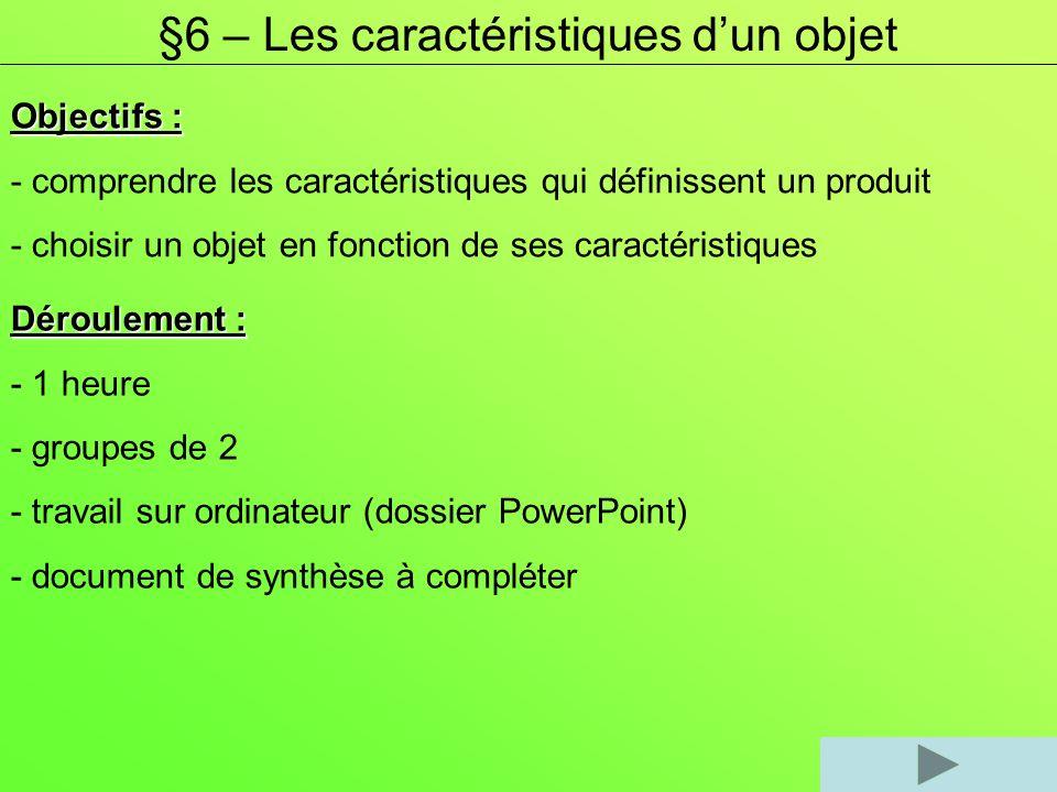 §6 – Les caractéristiques dun objet Objectifs : - comprendre les caractéristiques qui définissent un produit - choisir un objet en fonction de ses car