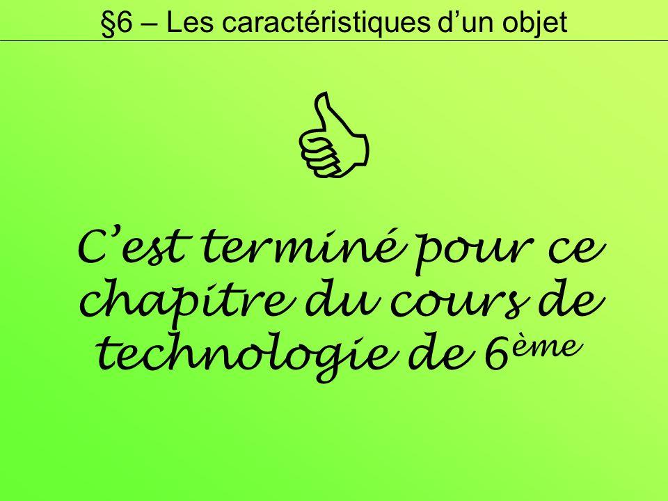 Cest terminé pour ce chapitre du cours de technologie de 6 ème §6 – Les caractéristiques dun objet