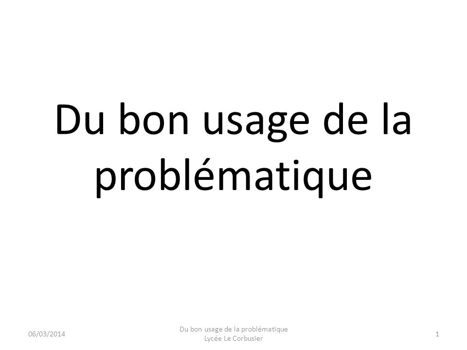 Du bon usage de la problématique 06/03/20141 Du bon usage de la problématique Lycée Le Corbusier