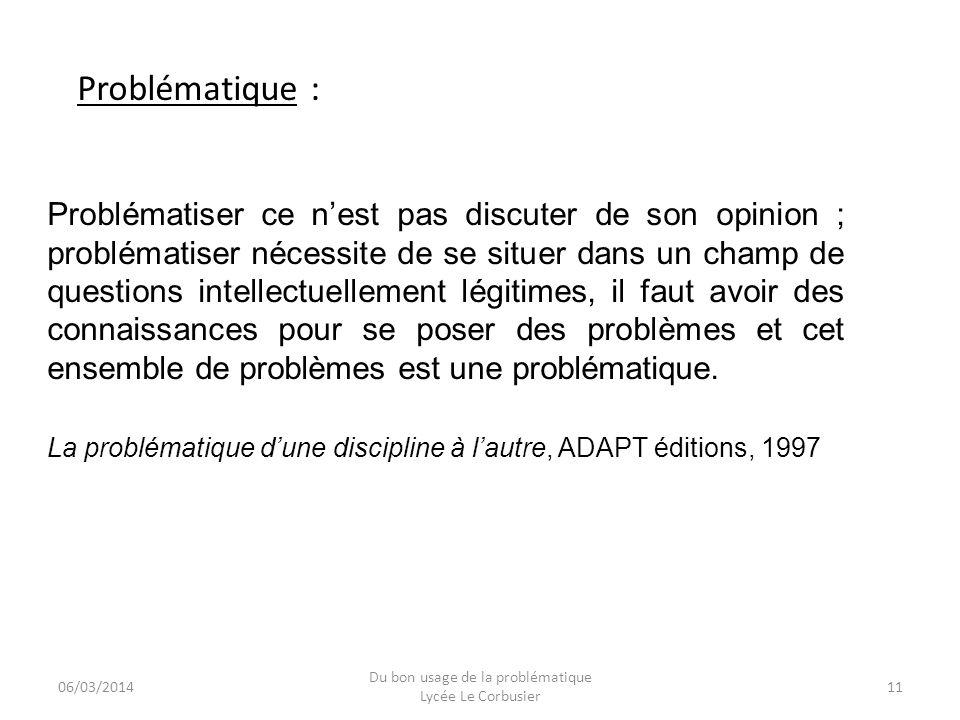 06/03/2014 Du bon usage de la problématique Lycée Le Corbusier 11 Problématique : Problématiser ce nest pas discuter de son opinion ; problématiser né