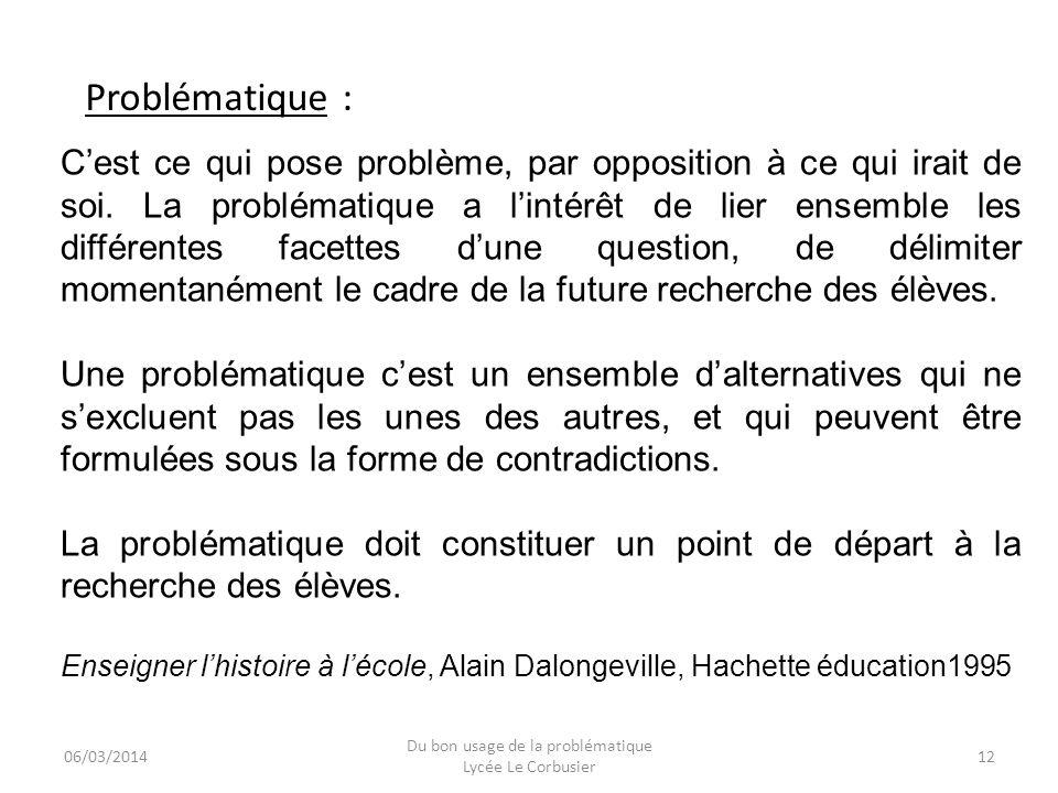 06/03/2014 Du bon usage de la problématique Lycée Le Corbusier 12 Cest ce qui pose problème, par opposition à ce qui irait de soi. La problématique a