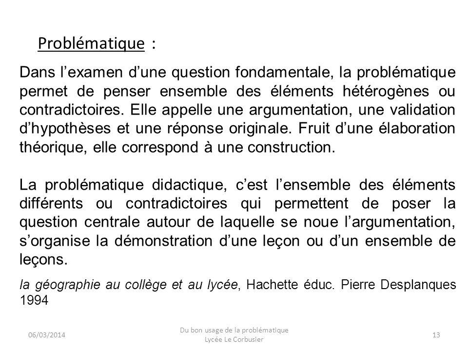 06/03/2014 Du bon usage de la problématique Lycée Le Corbusier 13 Dans lexamen dune question fondamentale, la problématique permet de penser ensemble