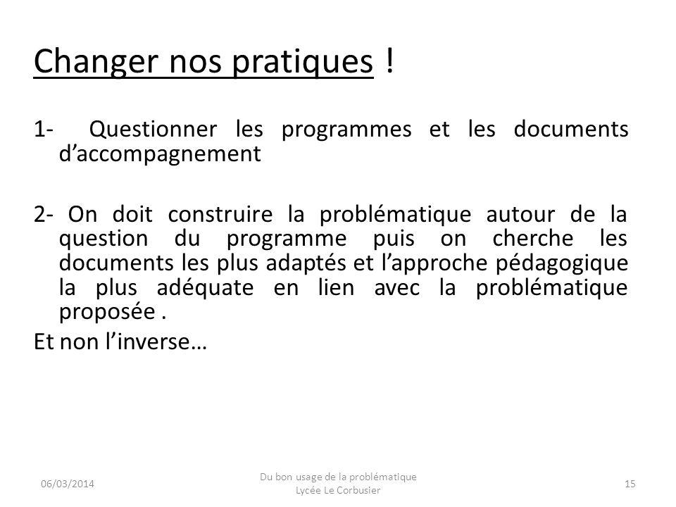 Changer nos pratiques ! 1- Questionner les programmes et les documents daccompagnement 2- On doit construire la problématique autour de la question du