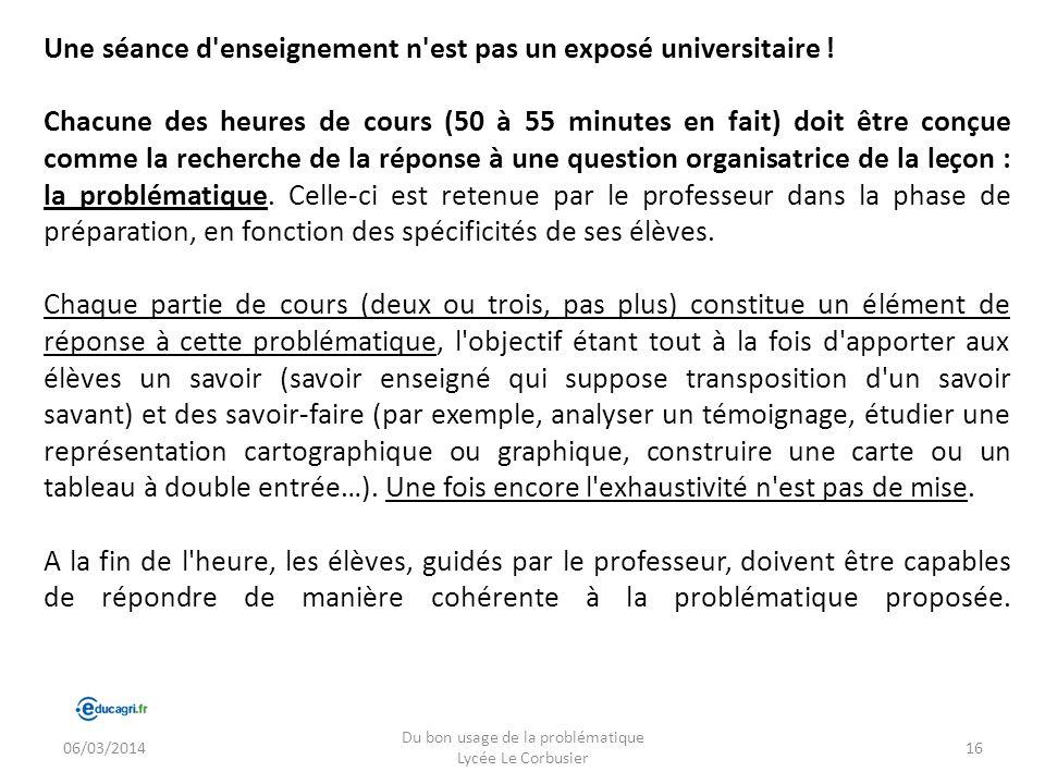 06/03/2014 Du bon usage de la problématique Lycée Le Corbusier 16 Une séance d'enseignement n'est pas un exposé universitaire ! Chacune des heures de