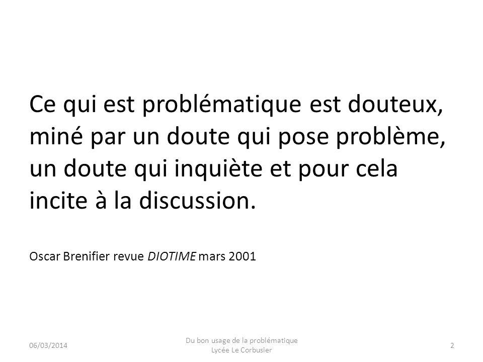 06/03/2014 Du bon usage de la problématique Lycée Le Corbusier 13 Dans lexamen dune question fondamentale, la problématique permet de penser ensemble des éléments hétérogènes ou contradictoires.